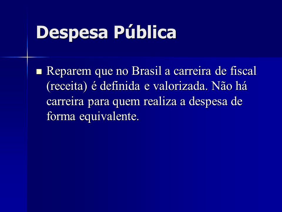 Despesa Pública Reparem que no Brasil a carreira de fiscal (receita) é definida e valorizada. Não há carreira para quem realiza a despesa de forma equ