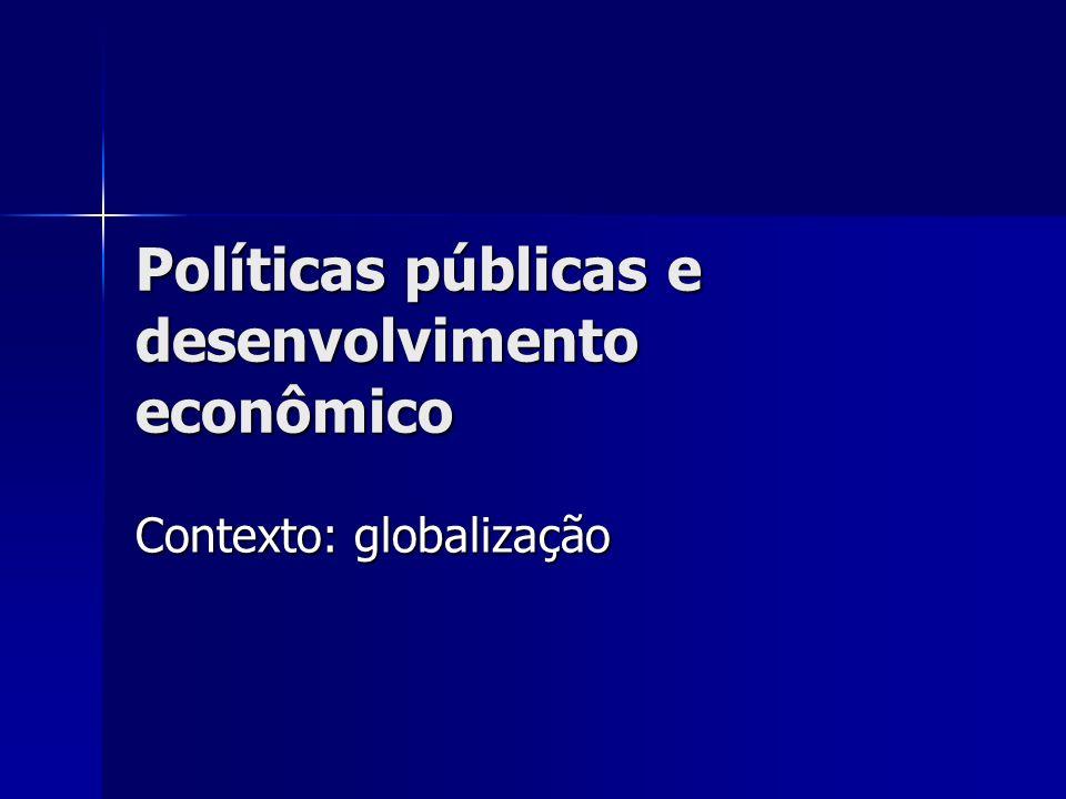 Políticas públicas e desenvolvimento econômico Contexto: globalização