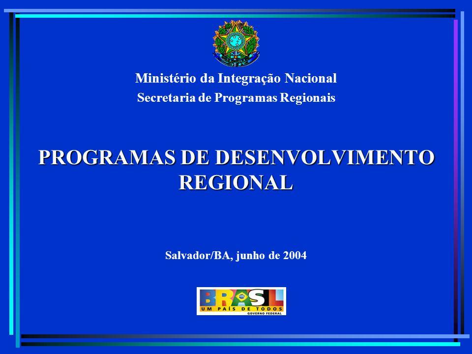 Ministério da Integração Nacional Secretaria de Programas Regionais PROGRAMAS DE DESENVOLVIMENTO REGIONAL Salvador/BA, junho de 2004