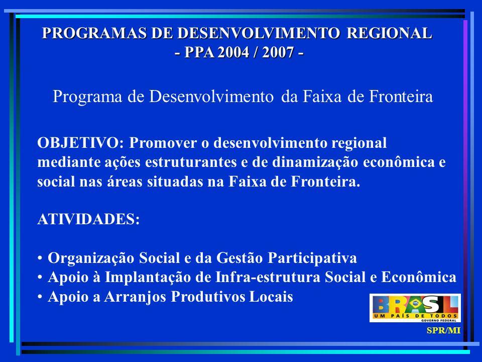 PROGRAMAS DE DESENVOLVIMENTO REGIONAL - PPA 2004 / 2007 - - PPA 2004 / 2007 - Programa de Desenvolvimento da Faixa de Fronteira OBJETIVO: Promover o desenvolvimento regional mediante ações estruturantes e de dinamização econômica e social nas áreas situadas na Faixa de Fronteira.
