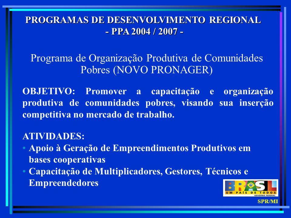 PROGRAMAS DE DESENVOLVIMENTO REGIONAL - PPA 2004 / 2007 - - PPA 2004 / 2007 - Programa de Organização Produtiva de Comunidades Pobres (NOVO PRONAGER) OBJETIVO: Promover a capacitação e organização produtiva de comunidades pobres, visando sua inserção competitiva no mercado de trabalho.