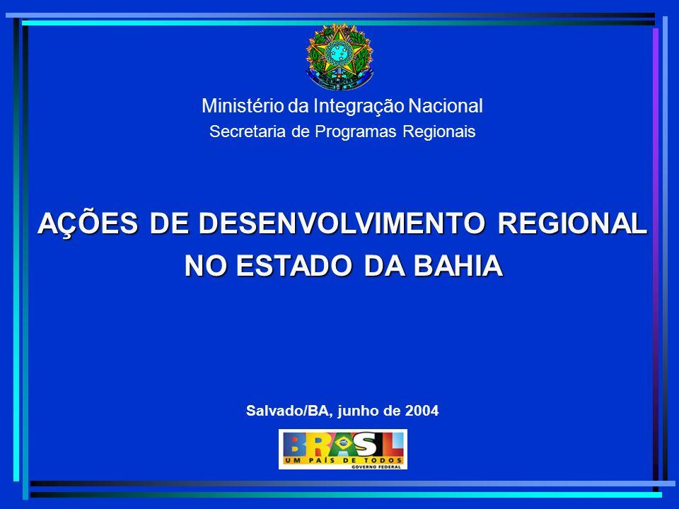 Ministério da Integração Nacional Secretaria de Programas Regionais AÇÕES DE DESENVOLVIMENTO REGIONAL NO ESTADO DA BAHIA Salvado/BA, junho de 2004