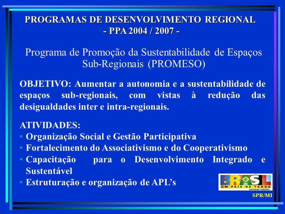PROGRAMAS DE DESENVOLVIMENTO REGIONAL Programa de Promoção da Sustentabilidade de Espaços Sub-regionais – PROMESO Programa de Promoção e Inserção Econômica de Sub-regiões - PROMOVER Programa de Desenvolvimento Integrado e Sustentável do Semi-Árido – CONVIVER MINISTÉRIO DA INTEGRAÇÃO NACIONAL SPR/MI