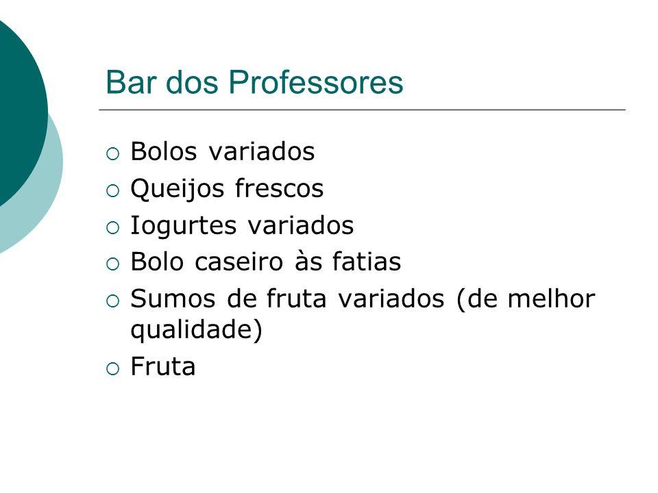 Bar dos Professores Bolos variados Queijos frescos Iogurtes variados Bolo caseiro às fatias Sumos de fruta variados (de melhor qualidade) Fruta