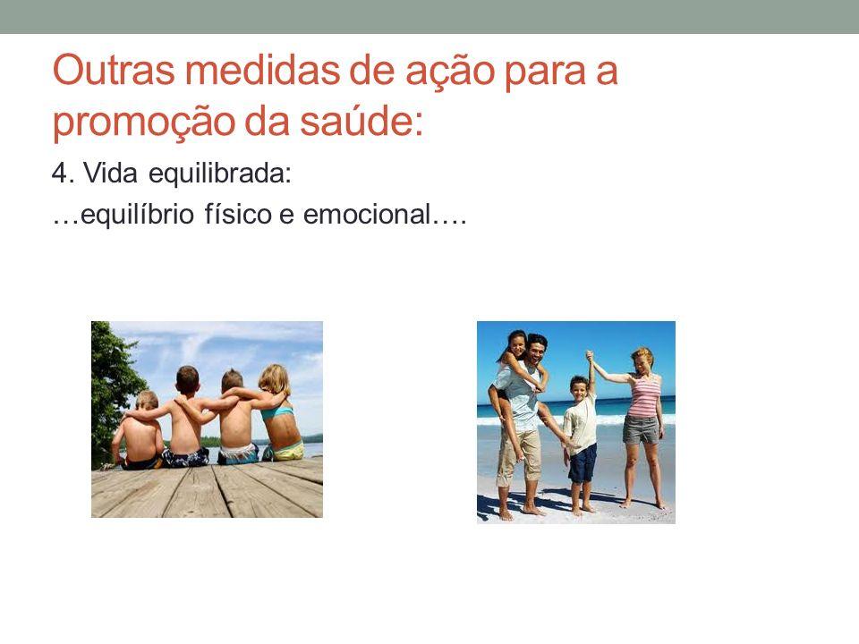 Outras medidas de ação para a promoção da saúde: 4. Vida equilibrada: …equilíbrio físico e emocional….