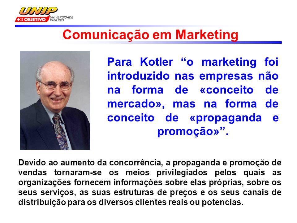 Comunicação em Marketing Para Kotler o marketing foi introduzido nas empresas não na forma de «conceito de mercado», mas na forma de conceito de «propaganda e promoção».