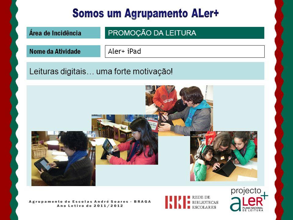 Área de Incidência Nome da Atividade Aler+ iPad Leituras digitais… uma forte motivação! PROMOÇÃO DA LEITURA
