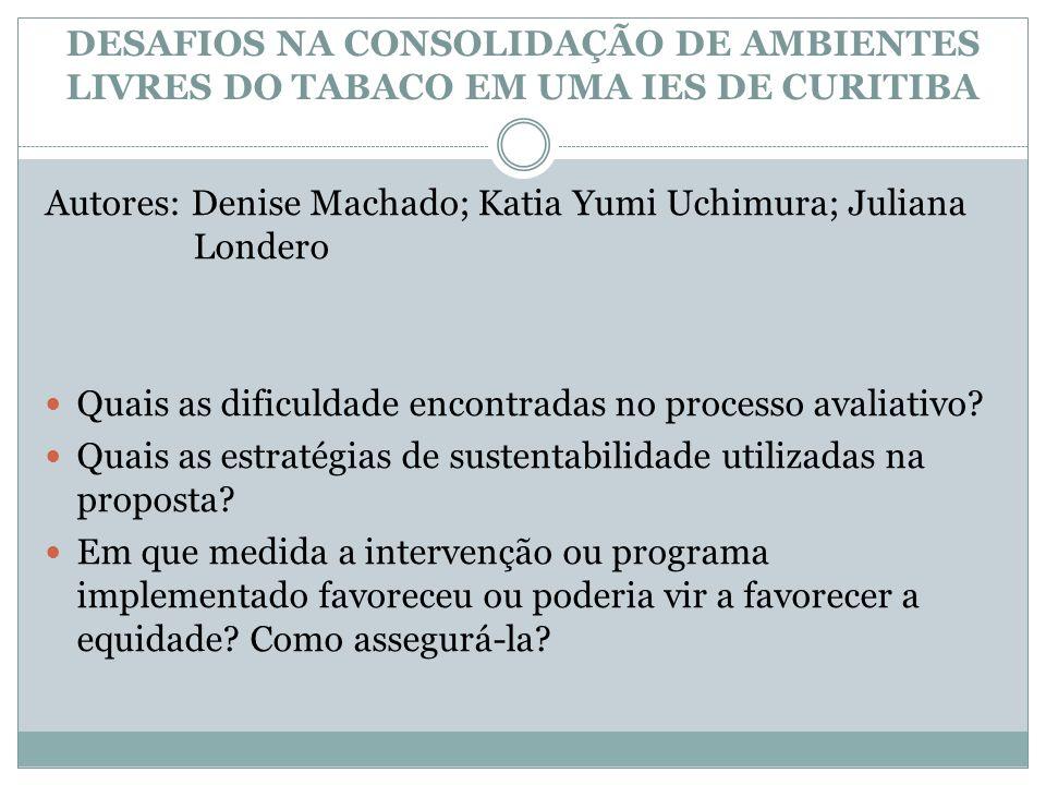 DESAFIOS NA CONSOLIDAÇÃO DE AMBIENTES LIVRES DO TABACO EM UMA IES DE CURITIBA Autores: Denise Machado; Katia Yumi Uchimura; Juliana Londero Quais as d