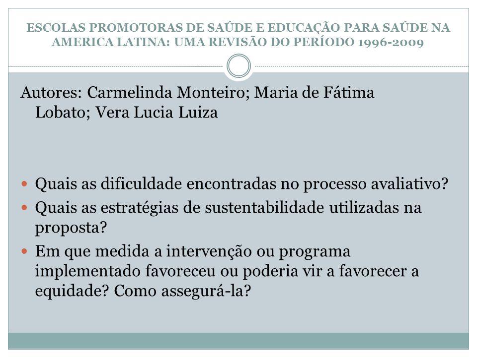 ESCOLAS PROMOTORAS DE SAÚDE E EDUCAÇÃO PARA SAÚDE NA AMERICA LATINA: UMA REVISÃO DO PERÍODO 1996-2009 Autores: Carmelinda Monteiro; Maria de Fátima Lo