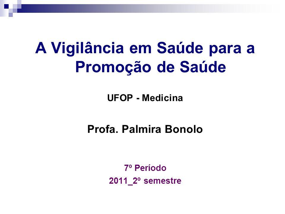 A Vigilância em Saúde para a Promoção de Saúde UFOP - Medicina Profa. Palmira Bonolo 7º Período 2011_2º semestre