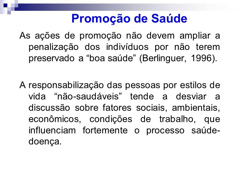 Promoção de Saúde As ações de promoção não devem ampliar a penalização dos indivíduos por não terem preservado a boa saúde (Berlinguer, 1996). A respo