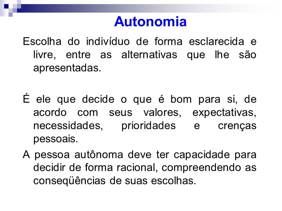 Autonomia Escolha do indivíduo de forma esclarecida e livre, entre as alternativas que lhe são apresentadas. É ele que decide o que é bom para si, de