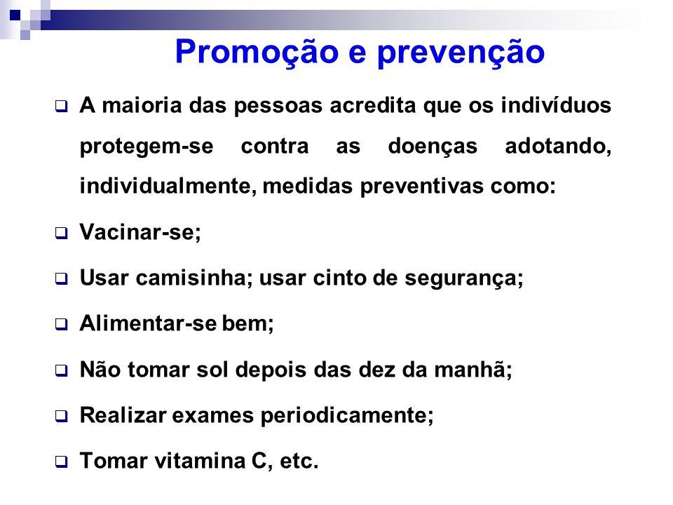 Promoção e prevenção A maioria das pessoas acredita que os indivíduos protegem-se contra as doenças adotando, individualmente, medidas preventivas com