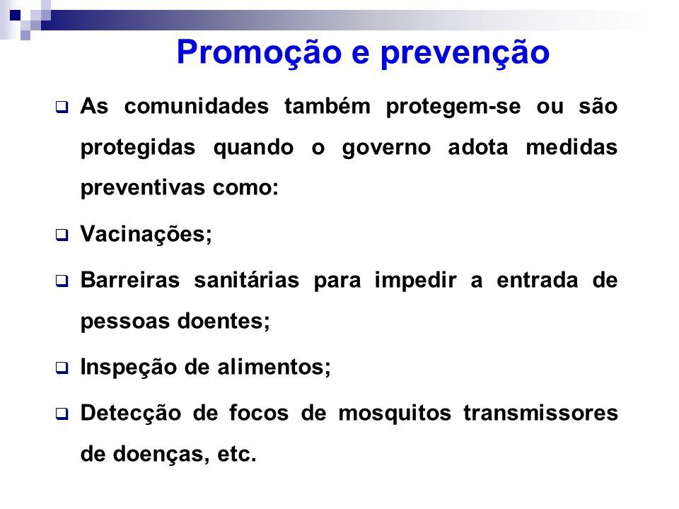 Promoção e prevenção As comunidades também protegem-se ou são protegidas quando o governo adota medidas preventivas como: Vacinações; Barreiras sanitá