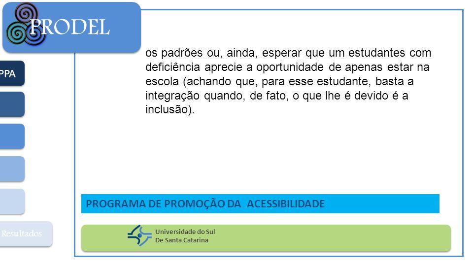 PPA Resultados PRODEL Universidade do Sul De Santa Catarina PROGRAMA DE PROMOÇÃO DA ACESSIBILIDADE os padrões ou, ainda, esperar que um estudantes com