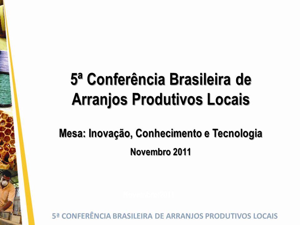 5ª CONFERÊNCIA BRASILEIRA DE ARRANJOS PRODUTIVOS LOCAIS 5ª Conferência Brasileira de Arranjos Produtivos Locais Novembro/2011 Mesa: Inovação, Conhecimento e Tecnologia Novembro 2011