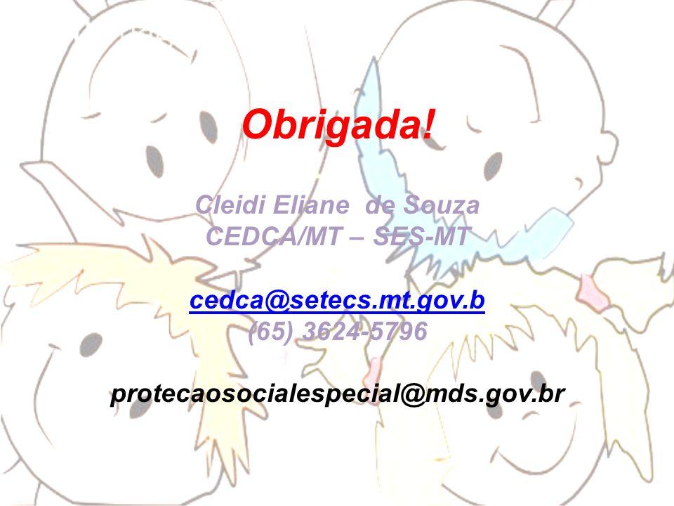 Obrigada! Cleidi Eliane de Souza CEDCA/MT – SES-MT cedca@setecs.mt.gov.b (65) 3624-5796 protecaosocialespecial@mds.gov.br