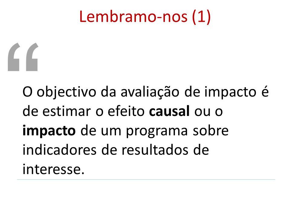 Lembramo-nos (1) O objectivo da avaliação de impacto é de estimar o efeito causal ou o impacto de um programa sobre indicadores de resultados de inter
