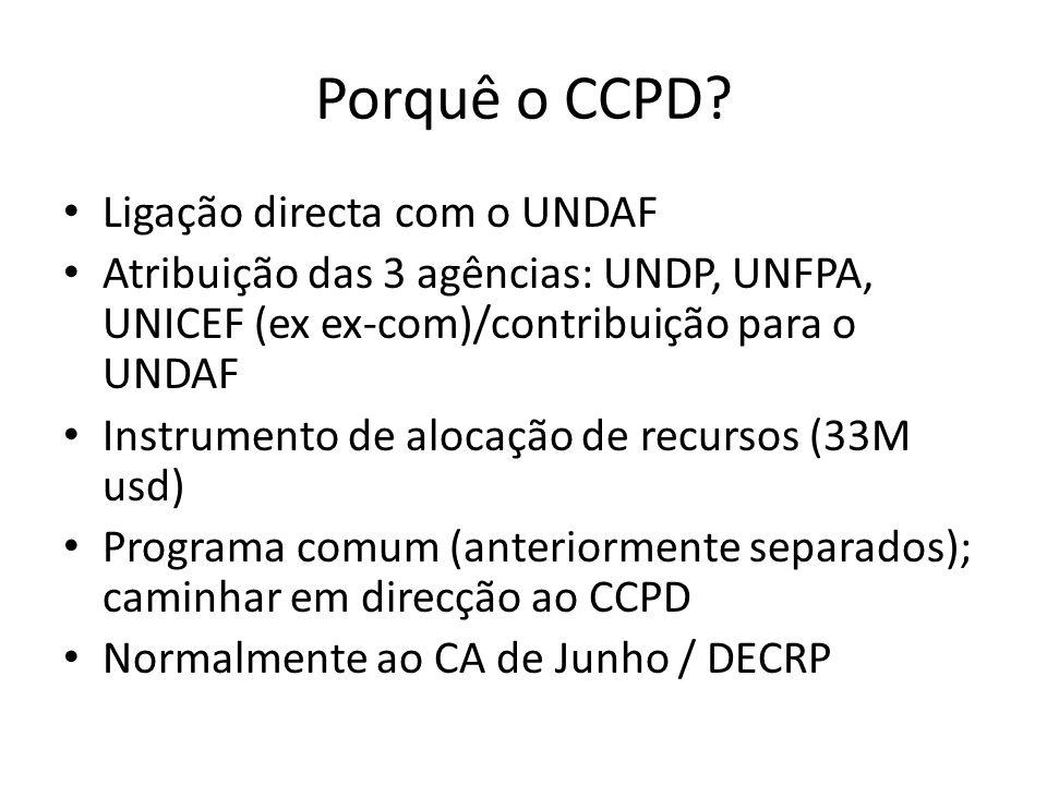 Porquê o CCPD? Ligação directa com o UNDAF Atribuição das 3 agências: UNDP, UNFPA, UNICEF (ex ex-com)/contribuição para o UNDAF Instrumento de alocaçã