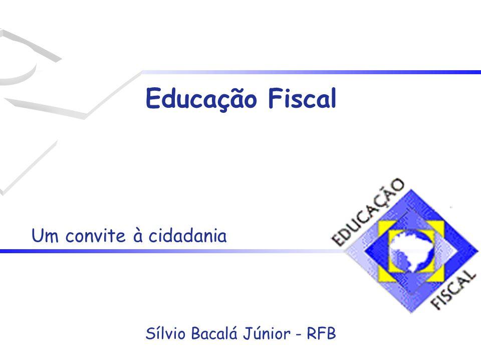 Educação Fiscal Um convite à cidadania Sílvio Bacalá Júnior - RFB