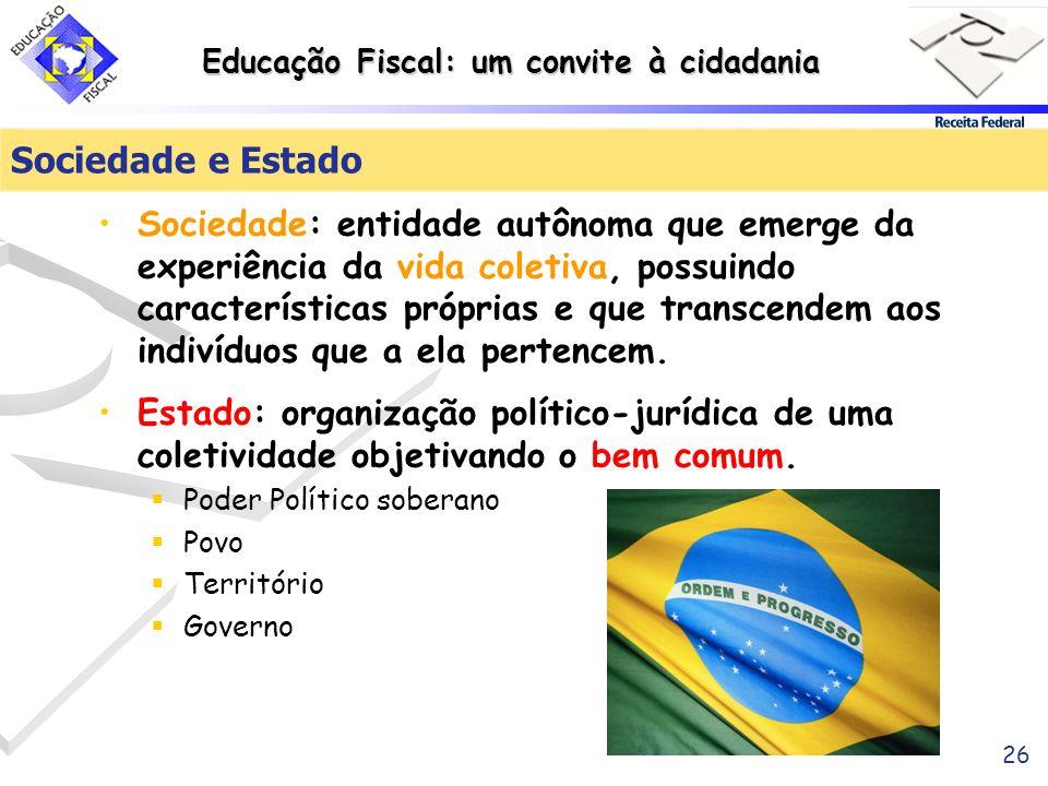 Educação Fiscal: um convite à cidadania 26 Sociedade e Estado Sociedade: entidade autônoma que emerge da experiência da vida coletiva, possuindo carac