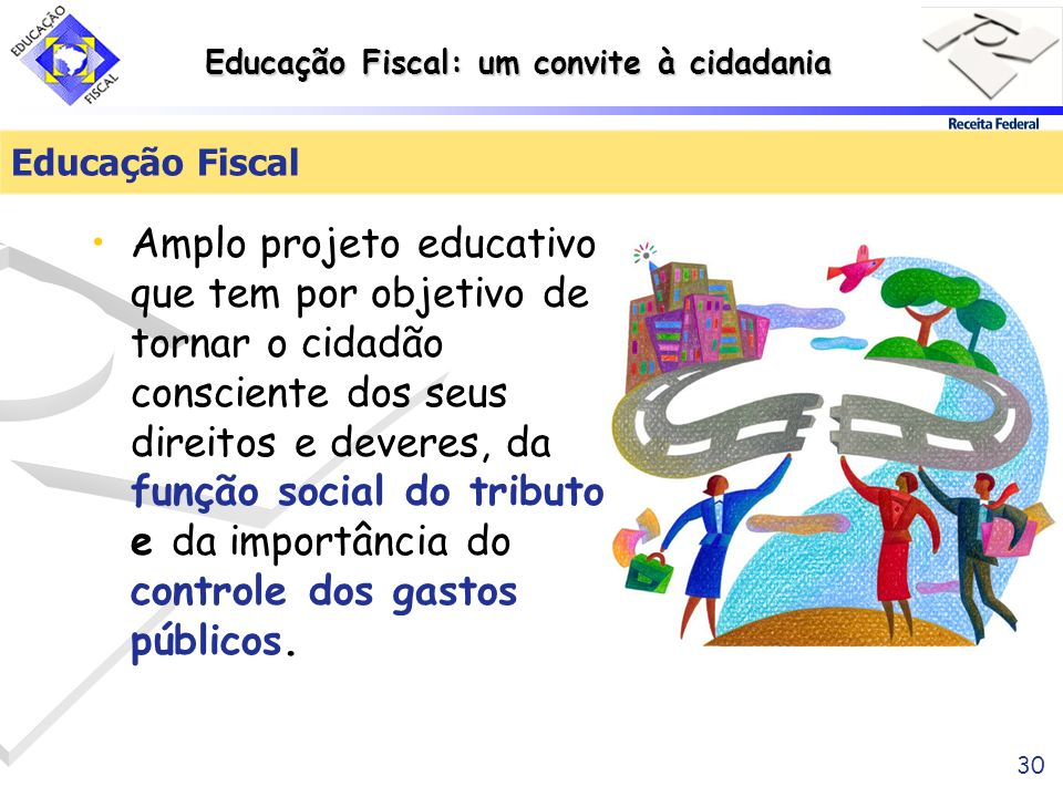 Educação Fiscal: um convite à cidadania 30 Educação Fiscal Amplo projeto educativo que tem por objetivo de tornar o cidadão consciente dos seus direit