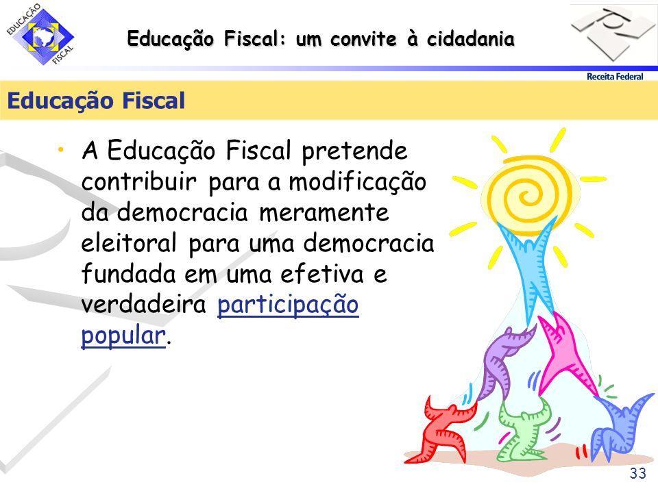 Educação Fiscal: um convite à cidadania 33 Educação Fiscal A Educação Fiscal pretende contribuir para a modificação da democracia meramente eleitoral