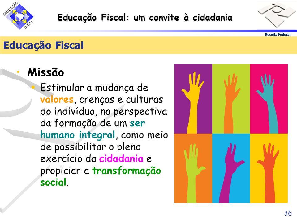 Educação Fiscal: um convite à cidadania 36 Educação Fiscal Missão Estimular a mudança de valores, crenças e culturas do indivíduo, na perspectiva da f