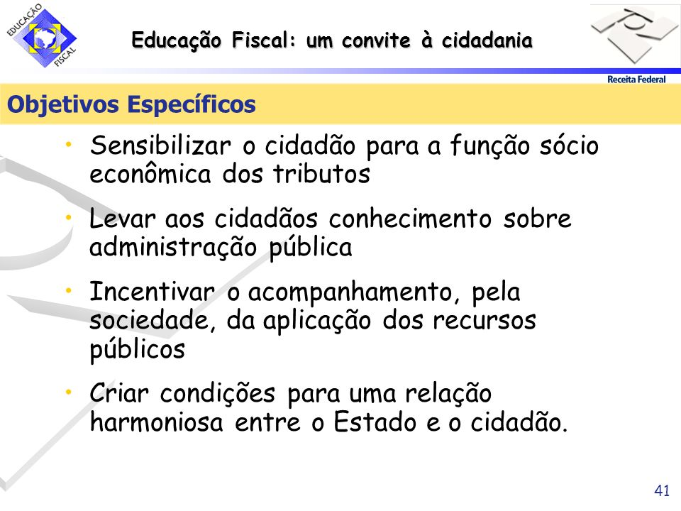 Educação Fiscal: um convite à cidadania 41 Objetivos Específicos Sensibilizar o cidadão para a função sócio econômica dos tributos Levar aos cidadãos