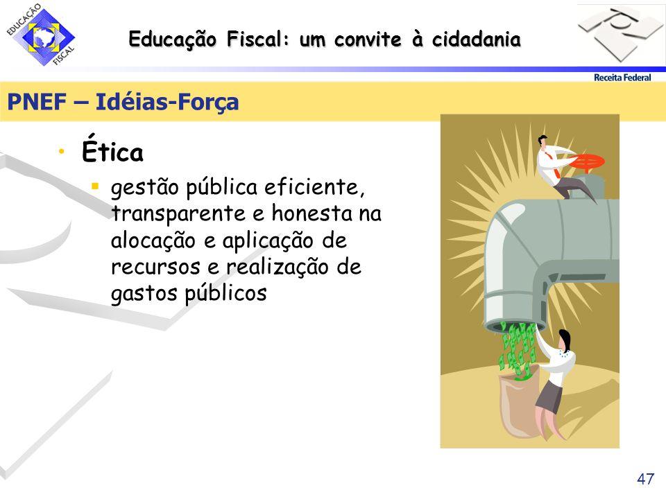 Educação Fiscal: um convite à cidadania 47 PNEF – Idéias-Força Ética gestão pública eficiente, transparente e honesta na alocação e aplicação de recur