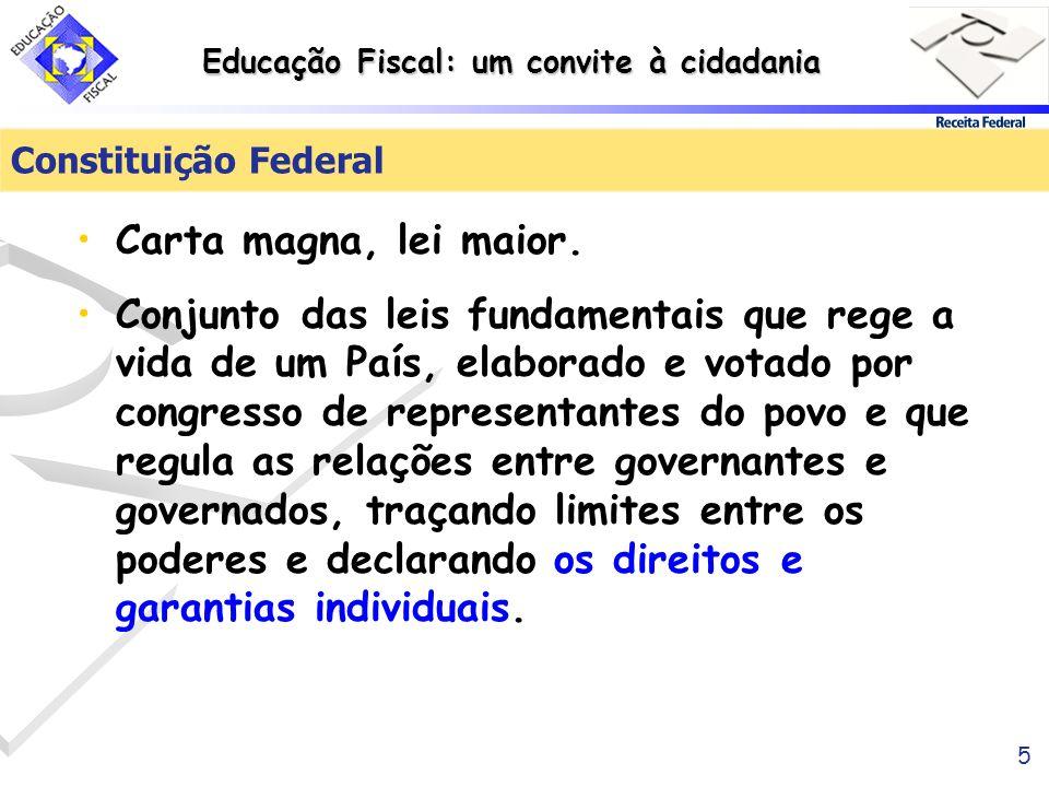 Educação Fiscal: um convite à cidadania 5 Constituição Federal Carta magna, lei maior. Conjunto das leis fundamentais que rege a vida de um País, elab