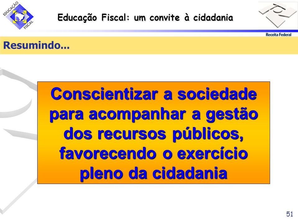 Educação Fiscal: um convite à cidadania 51 Resumindo... Conscientizar a sociedade para acompanhar a gestão dos recursos públicos, favorecendo o exercí