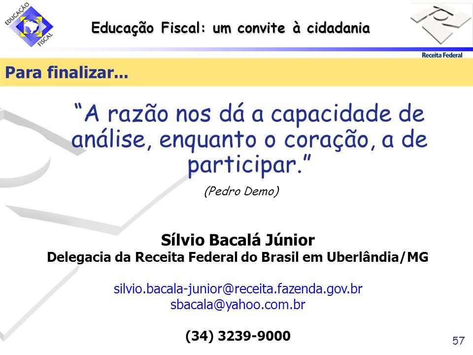 Educação Fiscal: um convite à cidadania 57 Para finalizar... A razão nos dá a capacidade de análise, enquanto o coração, a de participar. (Pedro Demo)