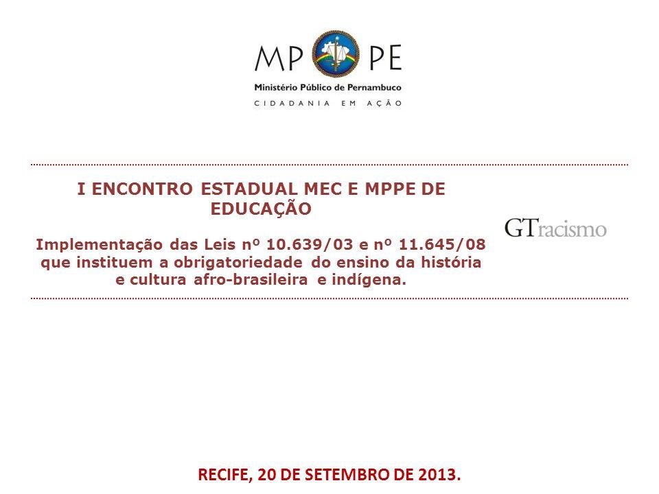 RECIFE, 20 DE SETEMBRO DE 2013. I ENCONTRO ESTADUAL MEC E MPPE DE EDUCAÇÃO Implementação das Leis nº 10.639/03 e nº 11.645/08 que instituem a obrigato