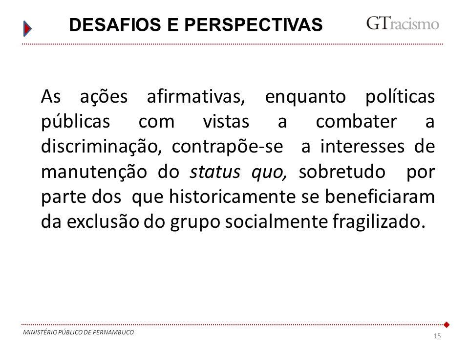 15 MINISTÉRIO PÚBLICO DE PERNAMBUCO DESAFIOS E PERSPECTIVAS As ações afirmativas, enquanto políticas públicas com vistas a combater a discriminação, c