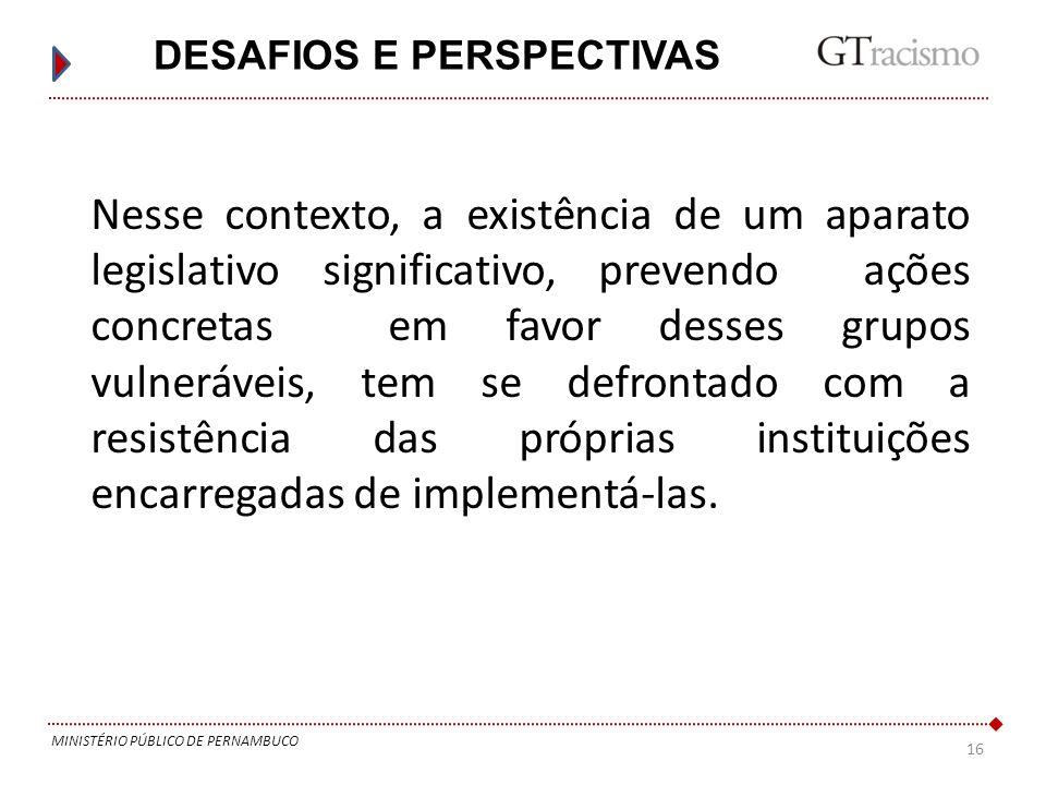 16 MINISTÉRIO PÚBLICO DE PERNAMBUCO DESAFIOS E PERSPECTIVAS Nesse contexto, a existência de um aparato legislativo significativo, prevendo ações concr