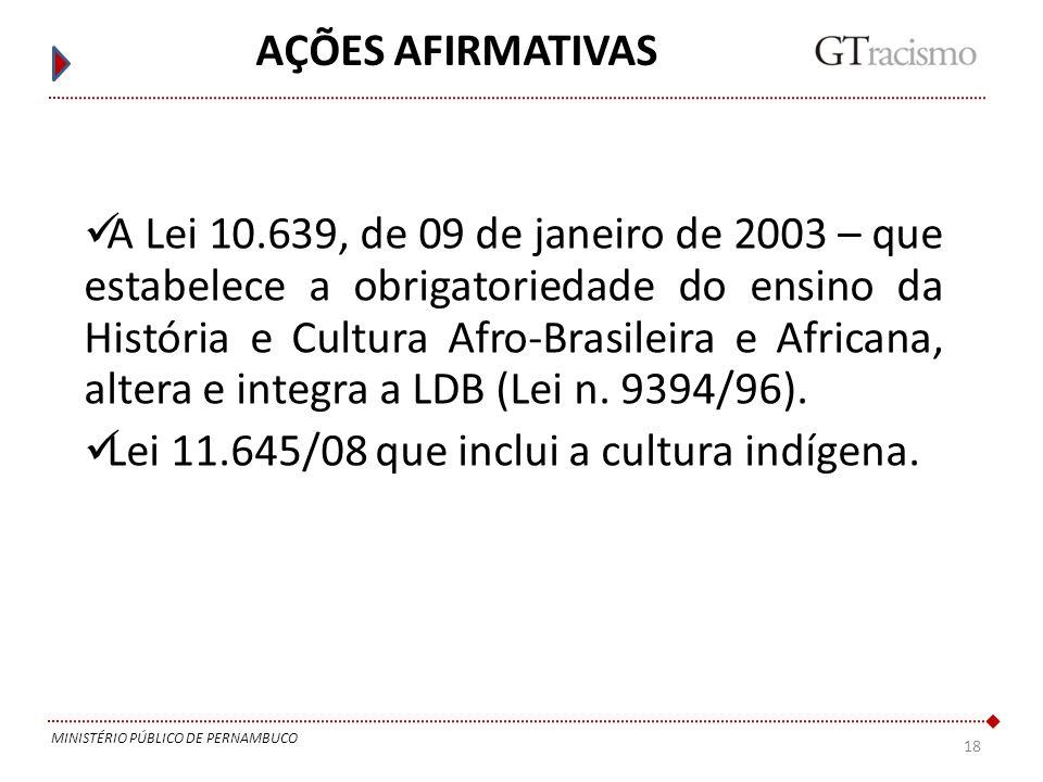 18 MINISTÉRIO PÚBLICO DE PERNAMBUCO AÇÕES AFIRMATIVAS A Lei 10.639, de 09 de janeiro de 2003 – que estabelece a obrigatoriedade do ensino da História