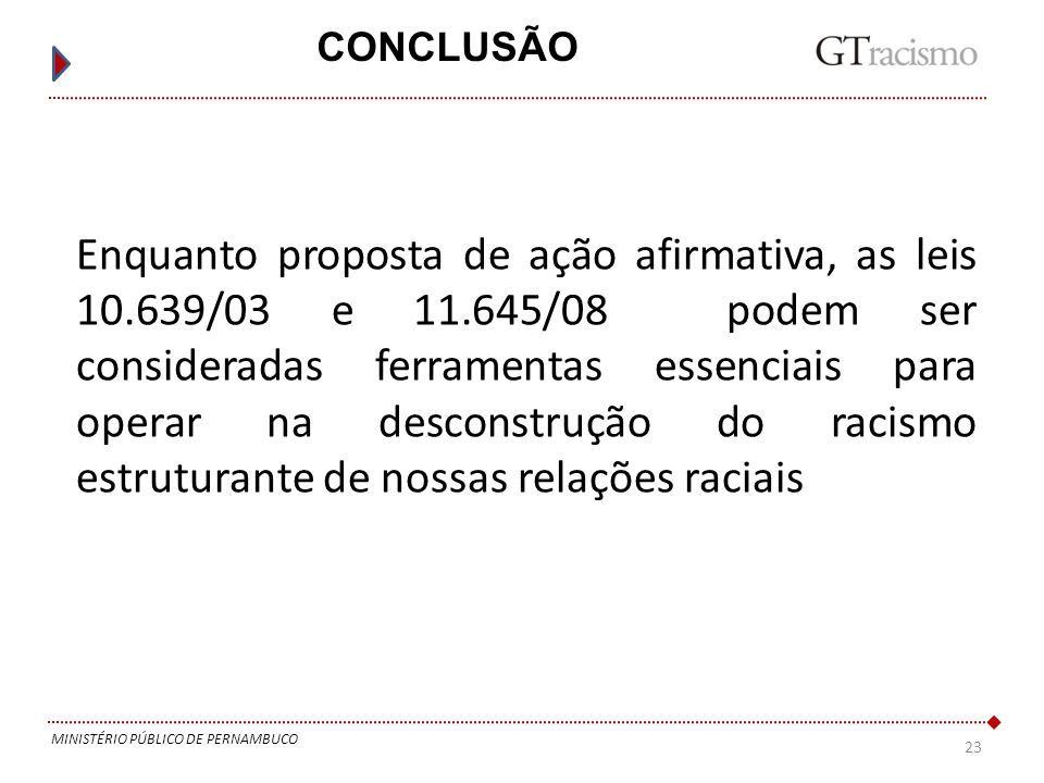 23 MINISTÉRIO PÚBLICO DE PERNAMBUCO CONCLUSÃO Enquanto proposta de ação afirmativa, as leis 10.639/03 e 11.645/08 podem ser consideradas ferramentas e