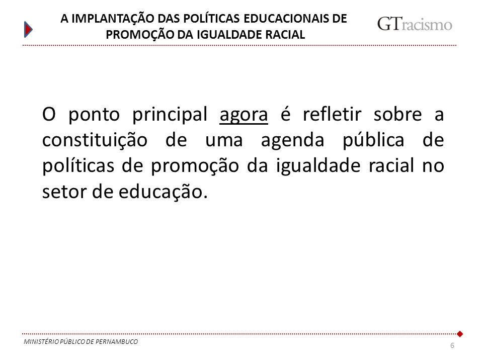 6 MINISTÉRIO PÚBLICO DE PERNAMBUCO A IMPLANTAÇÃO DAS POLÍTICAS EDUCACIONAIS DE PROMOÇÃO DA IGUALDADE RACIAL O ponto principal agora é refletir sobre a