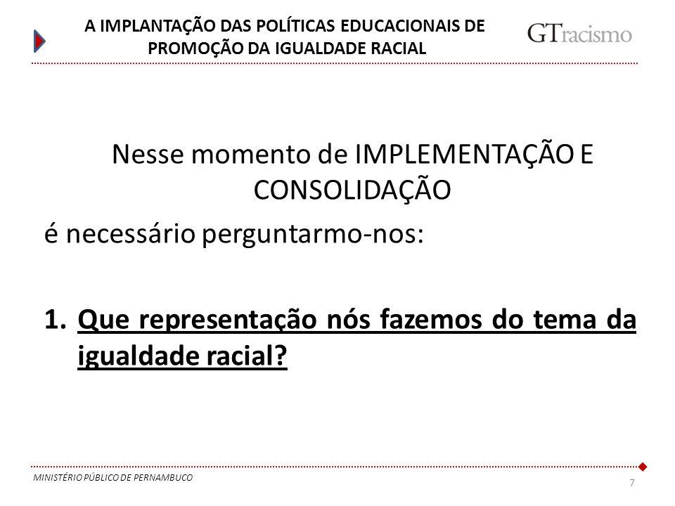 7 MINISTÉRIO PÚBLICO DE PERNAMBUCO A IMPLANTAÇÃO DAS POLÍTICAS EDUCACIONAIS DE PROMOÇÃO DA IGUALDADE RACIAL Nesse momento de IMPLEMENTAÇÃO E CONSOLIDA