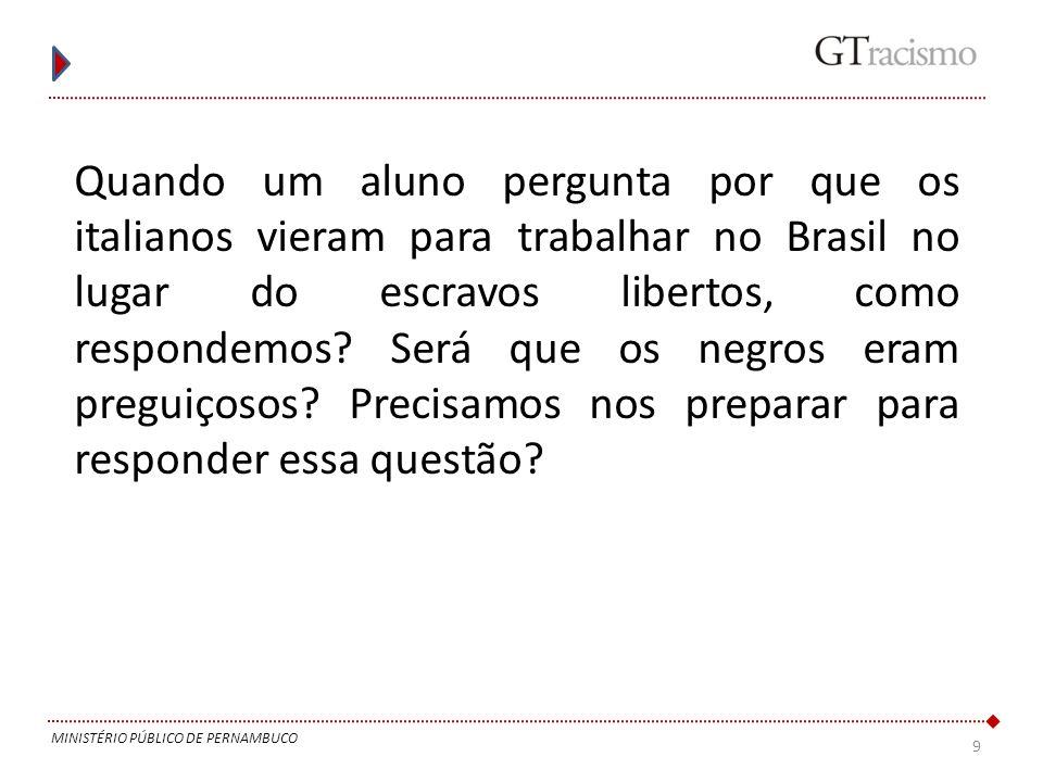 9 MINISTÉRIO PÚBLICO DE PERNAMBUCO Quando um aluno pergunta por que os italianos vieram para trabalhar no Brasil no lugar do escravos libertos, como r