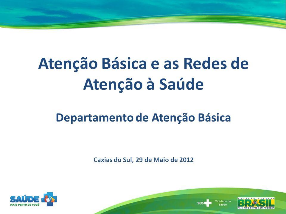 Atenção Básica e as Redes de Atenção à Saúde Departamento de Atenção Básica Caxias do Sul, 29 de Maio de 2012
