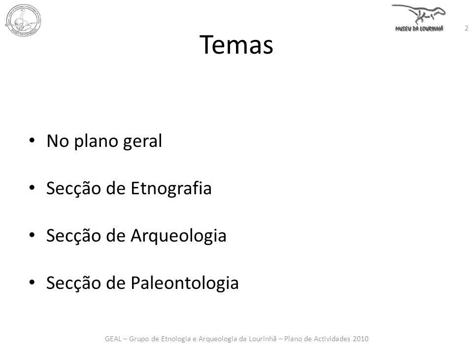 Temas No plano geral Secção de Etnografia Secção de Arqueologia Secção de Paleontologia GEAL – Grupo de Etnologia e Arqueologia da Lourinhã – Plano de Actividades 2010 2