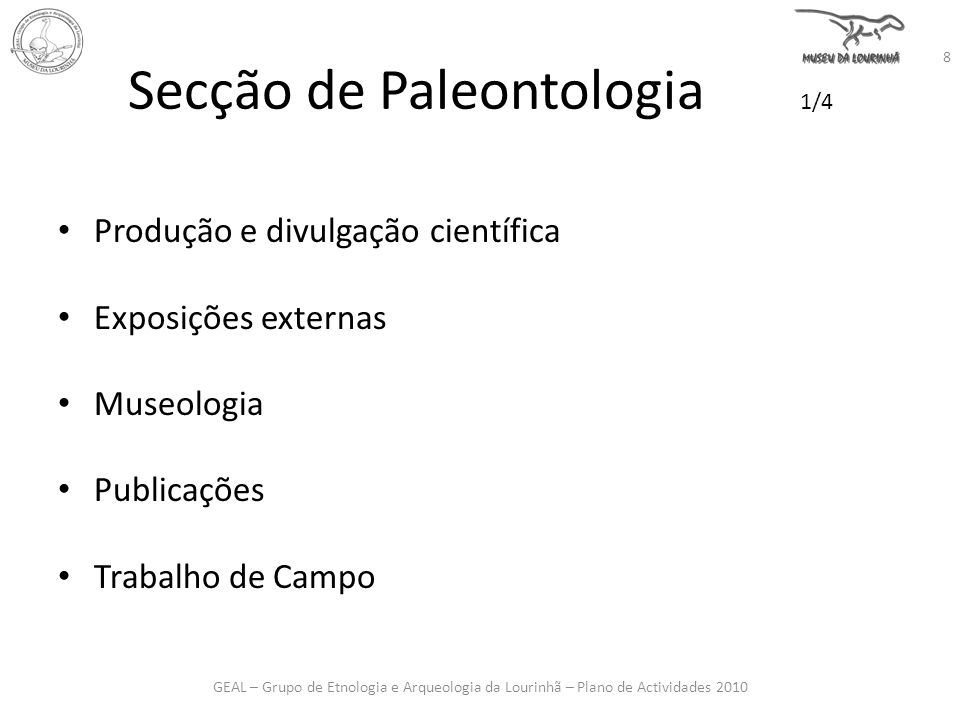 Secção de Paleontologia 1/4 Produção e divulgação científica Exposições externas Museologia Publicações Trabalho de Campo GEAL – Grupo de Etnologia e Arqueologia da Lourinhã – Plano de Actividades 2010 8
