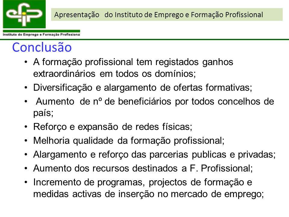 Conclusão A formação profissional tem registados ganhos extraordinários em todos os domínios; Diversificação e alargamento de ofertas formativas; Aume