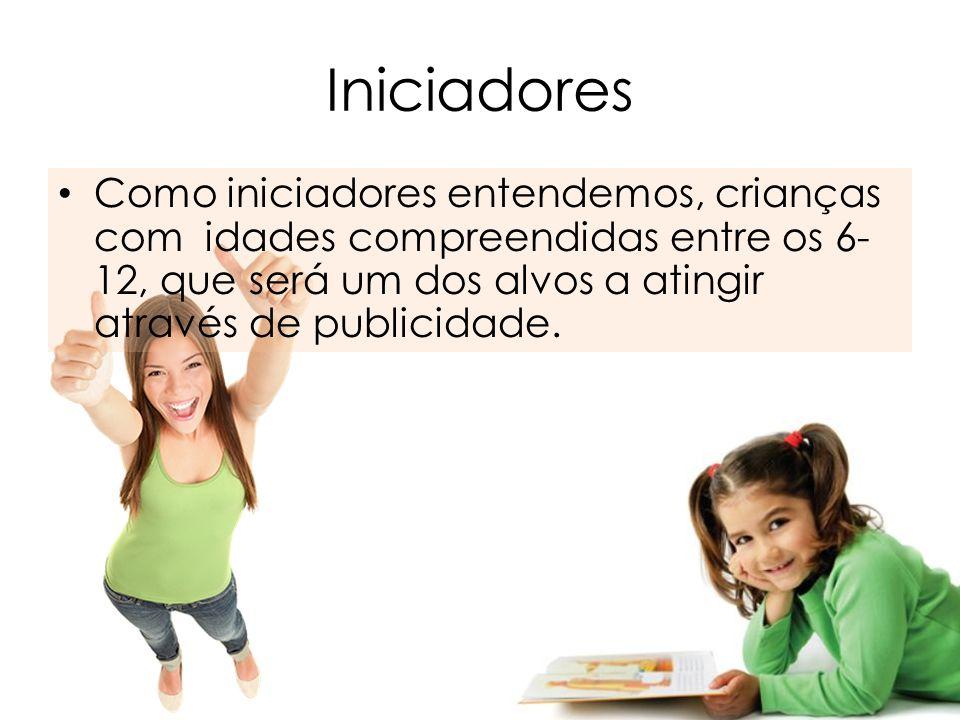 Iniciadores Como iniciadores entendemos, crianças com idades compreendidas entre os 6- 12, que será um dos alvos a atingir através de publicidade.