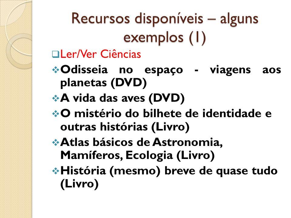Recursos disponíveis – alguns exemplos (1) Ler/Ver Ciências Odisseia no espaço - viagens aos planetas (DVD) A vida das aves (DVD) O mistério do bilhet