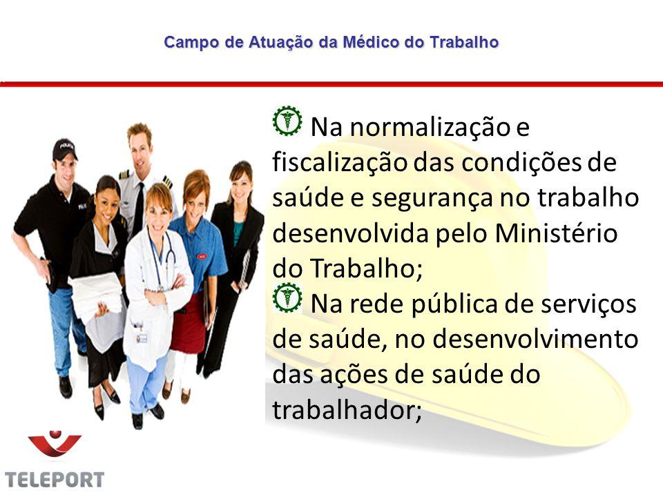 Campo de Atuação da Médico do Trabalho Na normalização e fiscalização das condições de saúde e segurança no trabalho desenvolvida pelo Ministério do T