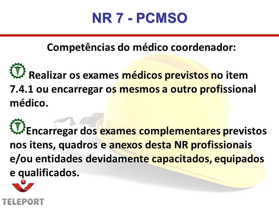 NR 7 - PCMSO Competências do médico coordenador: Realizar os exames médicos previstos no item 7.4.1 ou encarregar os mesmos a outro profissional médic