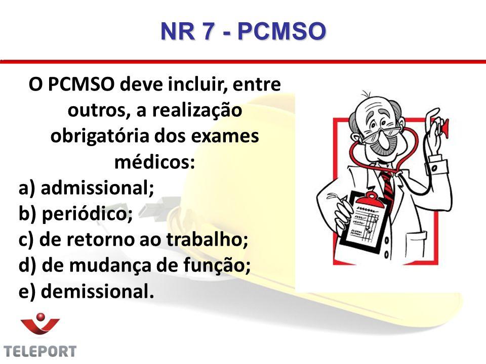 NR 7 - PCMSO O PCMSO deve incluir, entre outros, a realização obrigatória dos exames médicos: a) admissional; b) periódico; c) de retorno ao trabalho;